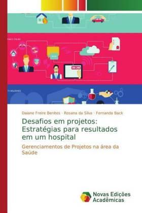 Desafios em projetos: Estratégias para resultados em um hospital - Gerenciamentos de Projetos na área da Saúde - Benites, Daiane Freire / Silva, Rosana da / Back, Fernanda