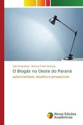 O Biogás no Oeste do Paraná - potencialidade, desafios e perspectivas - Strassburg, Udo / Rocha, Weimar Freire