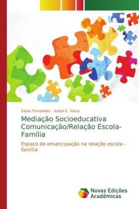 Mediação Socioeducativa Comunicação/Relação Escola-Família - Espaço de emancipação na relação escola - família - Fernandes, Vânia / Viana, Isabel C.