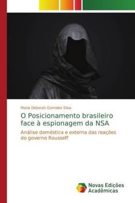 O Posicionamento brasileiro face à espionagem da NSA - Análise doméstica e externa das reações do governo Rousseff - Gomides Silva, Maria Déborah