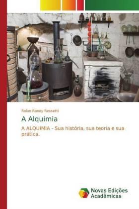 A Alquimia - A ALQUIMIA - Sua história, sua teoria e sua prática. - Ressetti, Rolan Roney