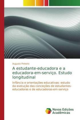 A estudante-educadora e a educadora-em-serviço. Estudo longitudinal - Infância e orientações educativas: estudo da evolução das conceções de estudantes-educadoras e de educadoras-em-serviço - Pinheiro, Augusto