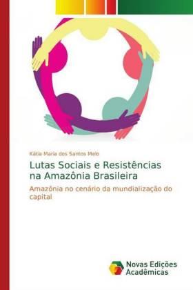 Lutas Sociais e Resistências na Amazônia Brasileira - Amazônia no cenário da mundialização do capital - Melo, Kátia Maria dos Santos