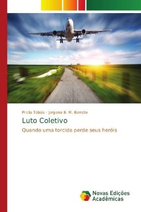 Luto Coletivo - Quando uma torcida perde seus heróis - Tobias, Pricila / B. M. Barreto, Jorgiana