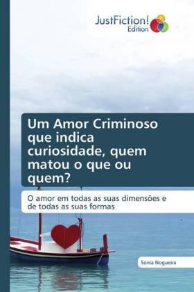 Um Amor Criminoso que indica curiosidade, quem matou o que ou quem? - O amor em todas as suas dimensões e de todas as suas formas
