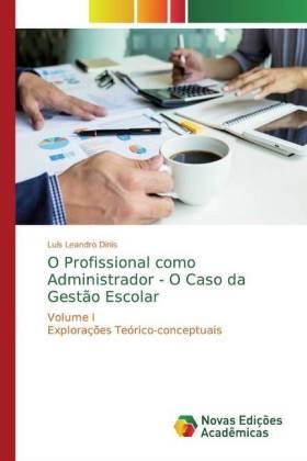 O Profissional como Administrador - O Caso da Gestão Escolar - Volume I Explorações Teórico-conceptuais