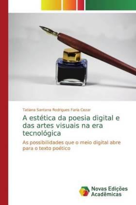 A estética da poesia digital e das artes visuais na era tecnológica - As possibilidades que o meio digital abre para o texto poético - Santana Rodrigues Faria Cezar, Tatiana