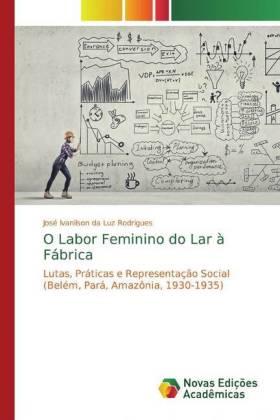 O Labor Feminino do Lar à Fábrica - Lutas, Práticas e Representação Social (Belém, Pará, Amazônia, 1930-1935) - Rodrigues, José Ivanilson da Luz
