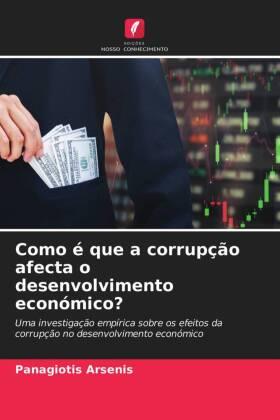 Como é que a corrupção afecta o desenvolvimento económico? - Uma investigação empírica sobre os efeitos da corrupção no desenvolvimento económico - Arsenis, Panagiotis