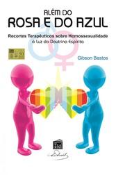 Além do Rosa e do Azul - Recortes Terapêuticos sobre Homosexualidade à luz da Doutrina Espírita - Gibson Bastos Silva
